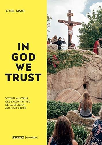 In God we trust : voyage au coeur des excentricités de la foi aux États-Unis
